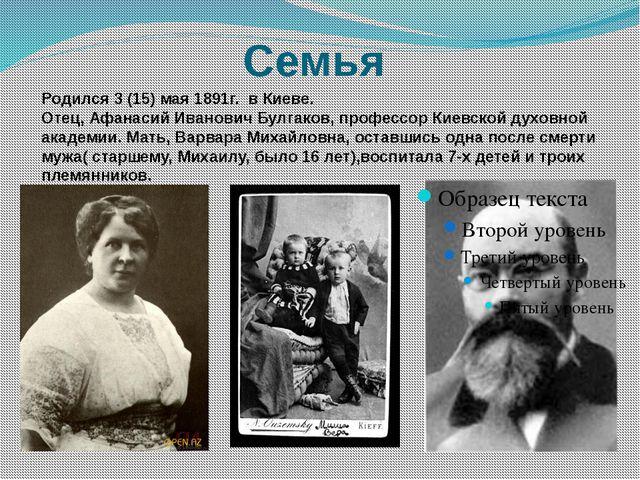 Семья Родился 3 (15) мая 1891г. в Киеве. Отец, Афанасий Иванович Булгаков, пр...