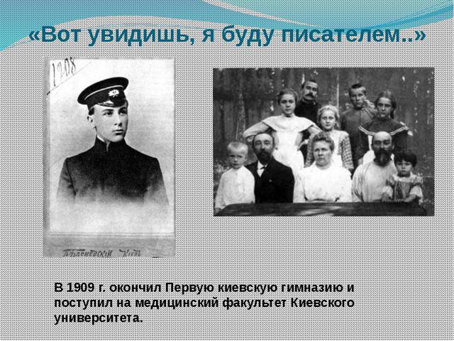 «Вот увидишь, я буду писателем..» В 1909 г. окончил Первую киевскую гимназию...