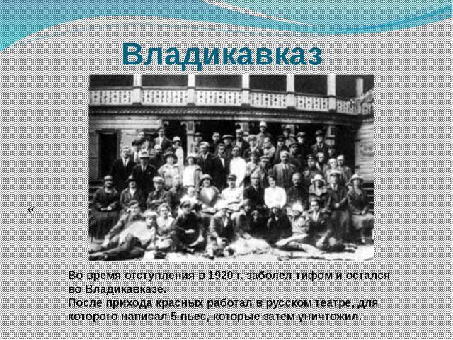 Владикавказ « Во время отступления в 1920 г. заболел тифом и остался во Влади...