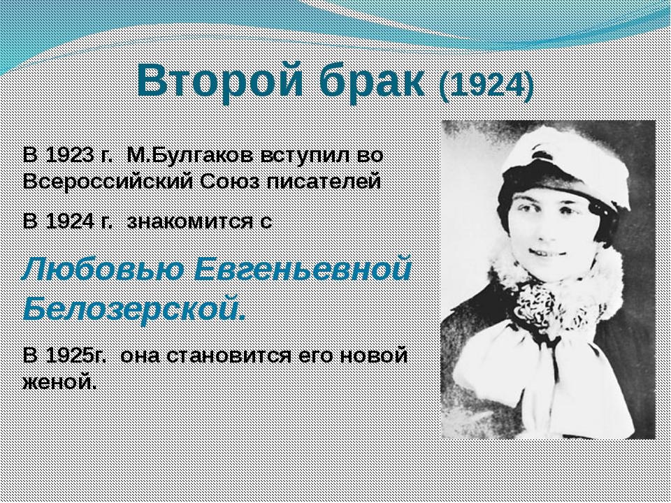 Второй брак (1924) В 1923 г. М.Булгаков вступил во Всероссийский Союз писател...
