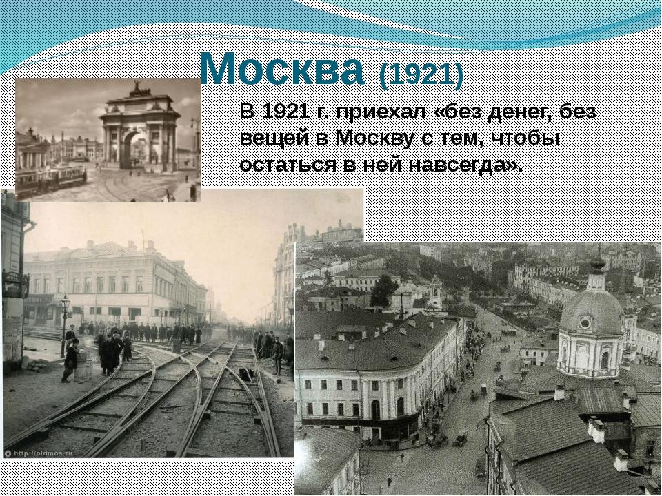 Москва (1921) В 1921 г. приехал «без денег, без вещей в Москву с тем, чтобы о...