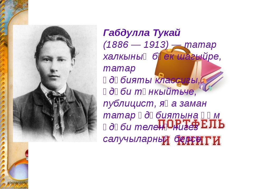 Габдулла Тукай (1886—1913) —татар халкыныңбөекшагыйре, татар әдәбияты...