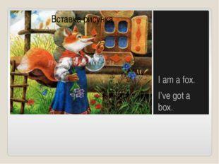 I am a fox. I've got a box.