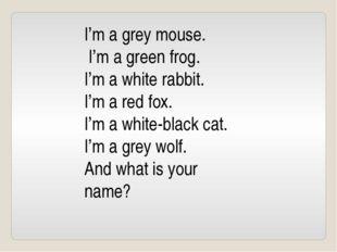 I'm a grey mouse. I'm a green frog. I'm a white rabbit. I'm a red fox. I'm a