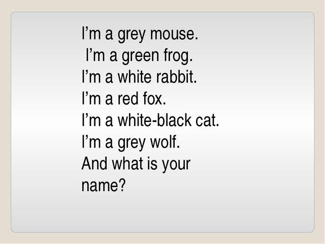 I'm a grey mouse. I'm a green frog. I'm a white rabbit. I'm a red fox. I'm a...