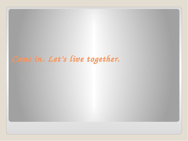 Come in. Let's live together.