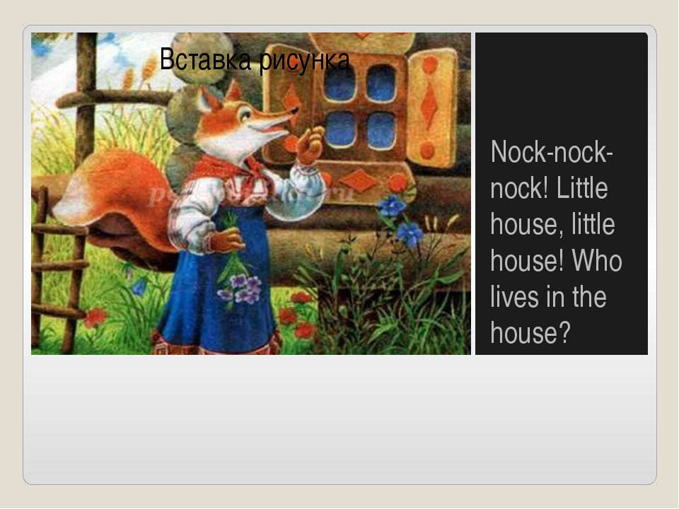 Nock-nock-nock! Little house, little house! Who lives in the house?