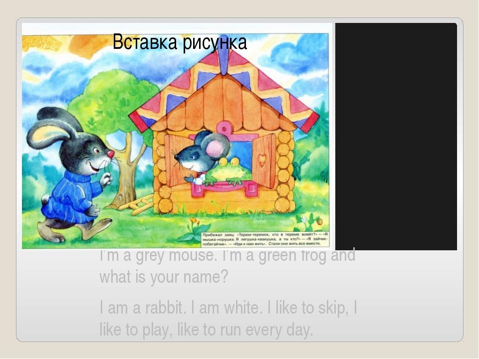 I'm a grey mouse. I'm a green frog and what is your name? I am a rabbit. I a...