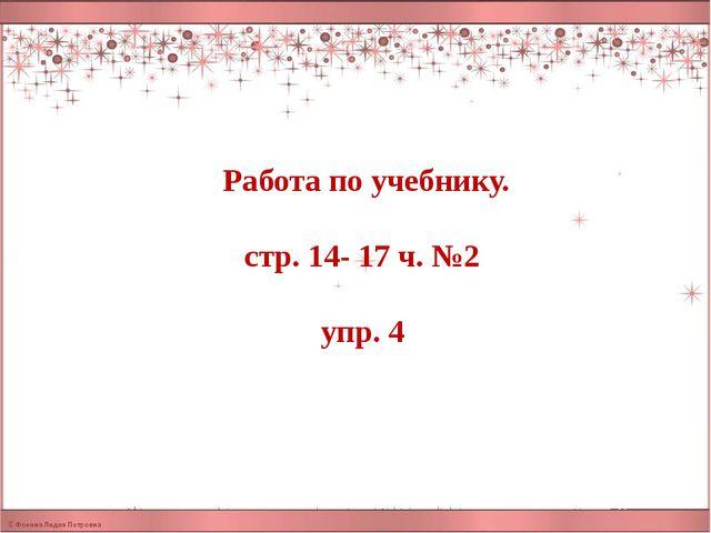 Работа по учебнику. стр. 14- 17 ч. №2 упр. 4