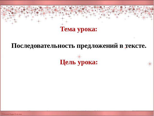 Тема урока: Последовательность предложений в тексте. Цель урока: