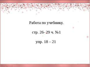 Работа по учебнику. стр. 26- 29 ч. №1 упр. 18 – 21