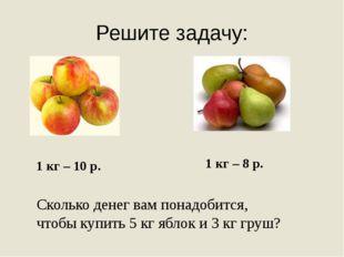 Решите задачу: 1 кг – 10 р. 1 кг – 8 р. Сколько денег вам понадобится, чтобы