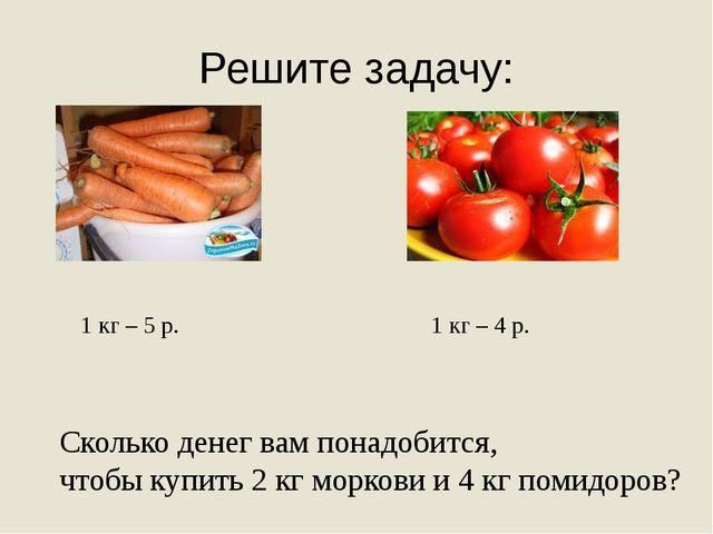 Решите задачу: 1 кг – 5 р. 1 кг – 4 р. Сколько денег вам понадобится, чтобы к...
