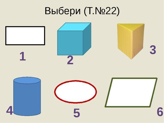 Выбери (Т.№22) 2 1 3 4 5 6