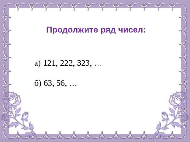 Продолжите ряд чисел: а) 121, 222, 323, … б) 63, 56, …