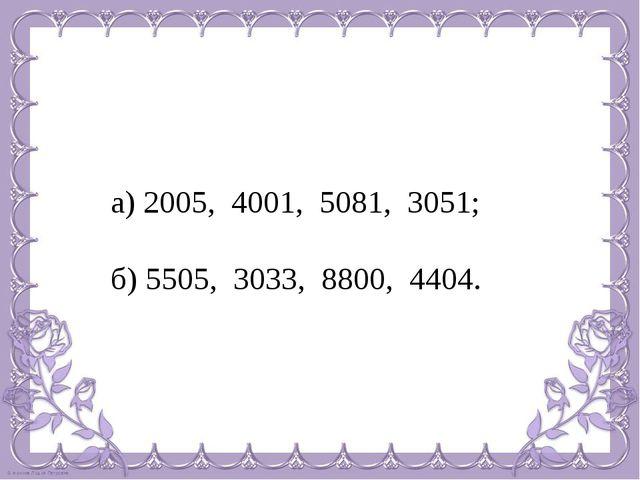 а) 2005, 4001, 5081, 3051; б) 5505, 3033, 8800, 4404.