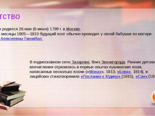 Детство Пушкин родился 26 мая (6 июня) 1799 г. в Москве. Летние месяцы 1805—1