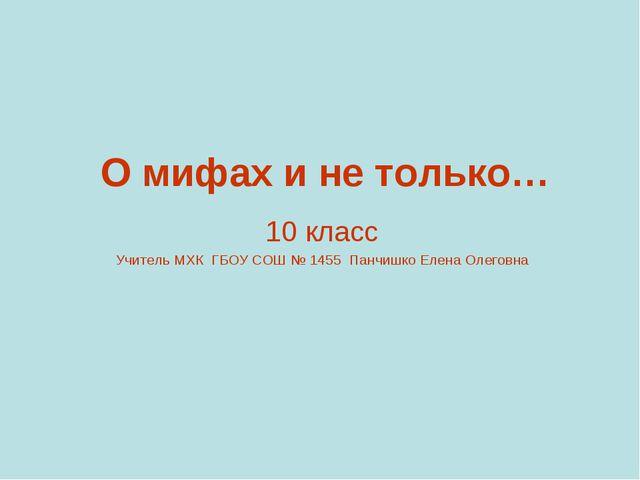 О мифах и не только… 10 класс Учитель МХК ГБОУ СОШ № 1455 Панчишко Елена Олег...