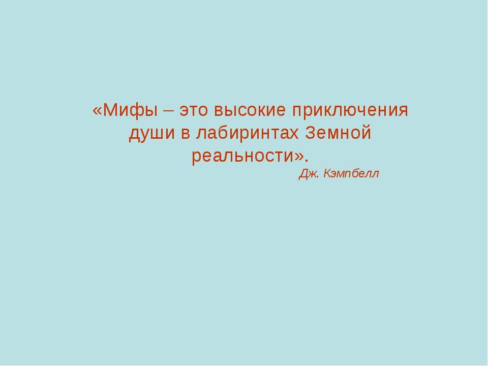 «Мифы – это высокие приключения души в лабиринтах Земной реальности». Дж. Кэм...