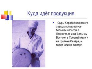Куда идёт продукция Сыры Коробейниковского завода пользовались большим спросо