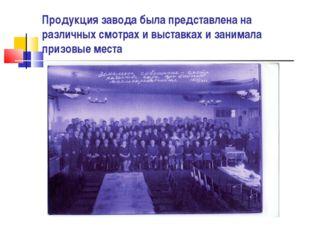 Продукция завода была представлена на различных смотрах и выставках и занимал