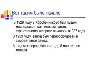 Вот таким было начало В 1929 году в Коробейниково был пущен маслодельно-казеи