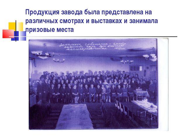 Продукция завода была представлена на различных смотрах и выставках и занимал...