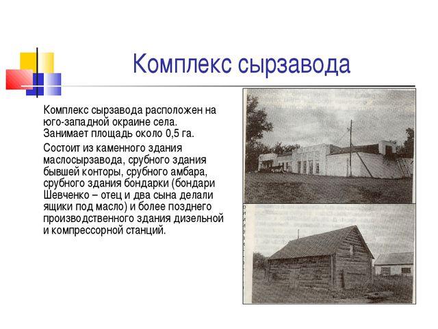 Комплекс сырзавода Комплекс сырзавода расположен на юго-западной окраине села...