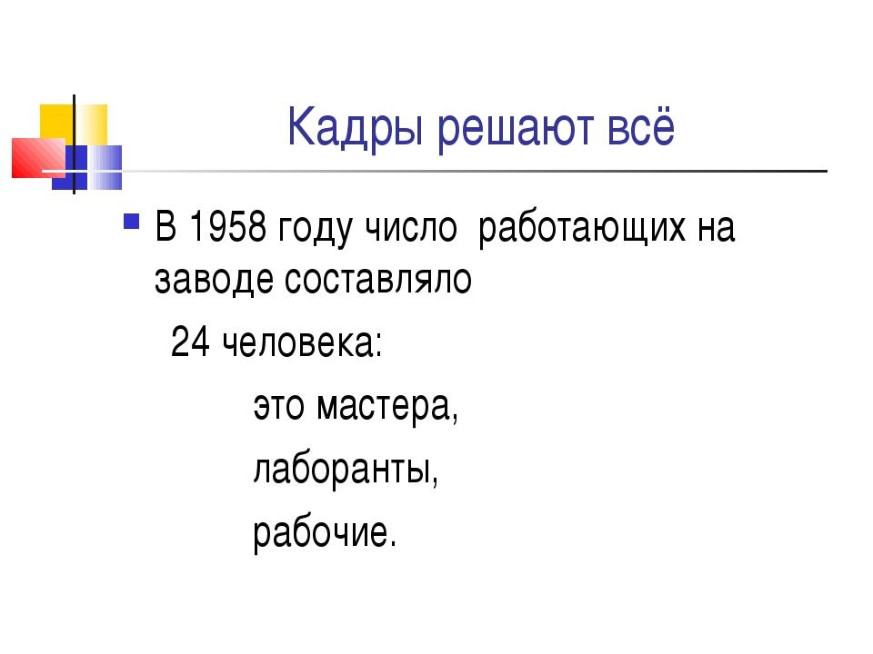 Кадры решают всё В 1958 году число работающих на заводе составляло 24 человек...