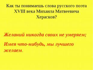 Как ты понимаешь слова русского поэта XVIII века Михаила Матвеевича Херасков?