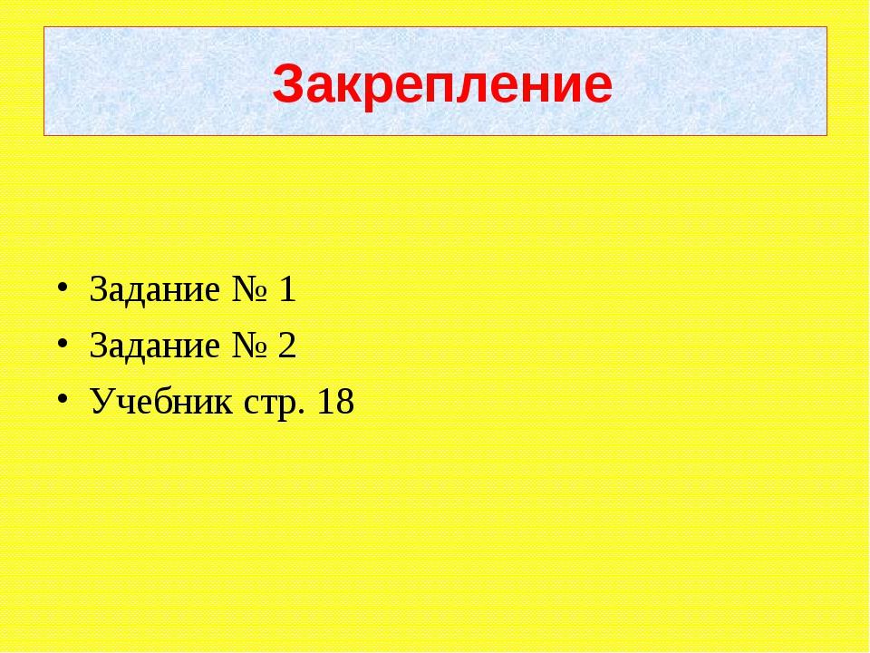 Закрепление Задание № 1 Задание № 2 Учебник стр. 18