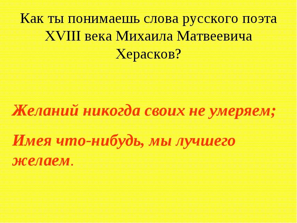 Как ты понимаешь слова русского поэта XVIII века Михаила Матвеевича Херасков?...