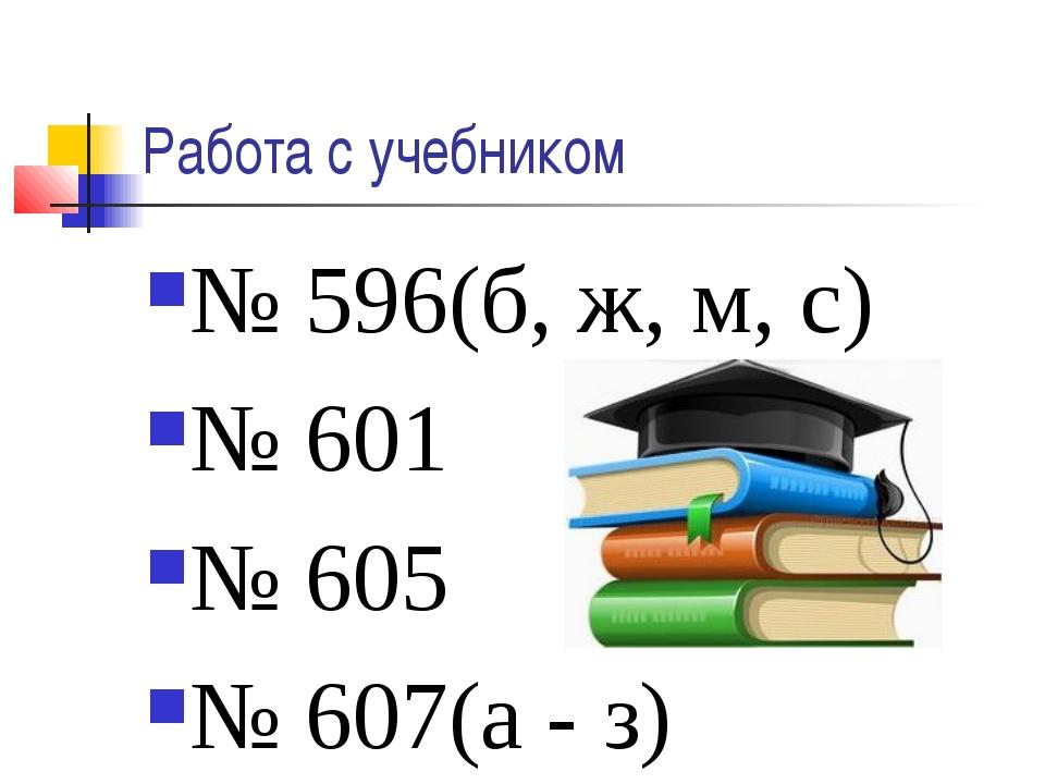 Работа с учебником № 596(б, ж, м, с) № 601 № 605 № 607(а - з)