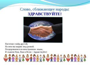 Слово, сближающее народы: ЗДРАВСТВУЙТЕ! Наготове слайд другой, На нем мы види
