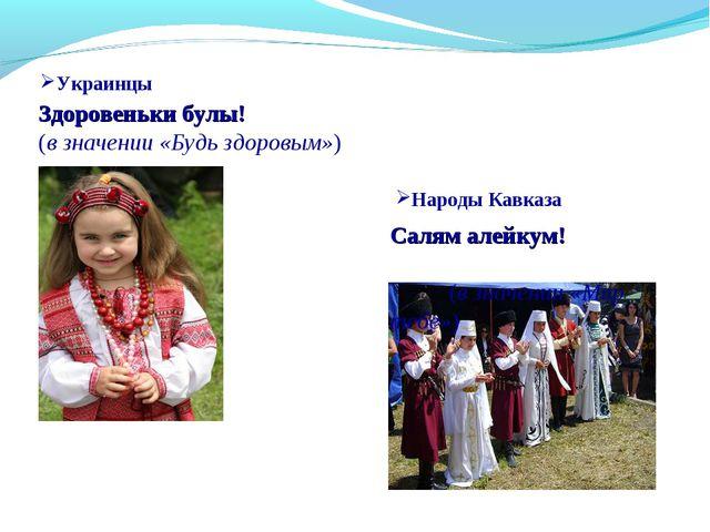 Украинцы Здоровеньки булы! (в значении «Будь здоровым») Салям алейкум! (в зна...
