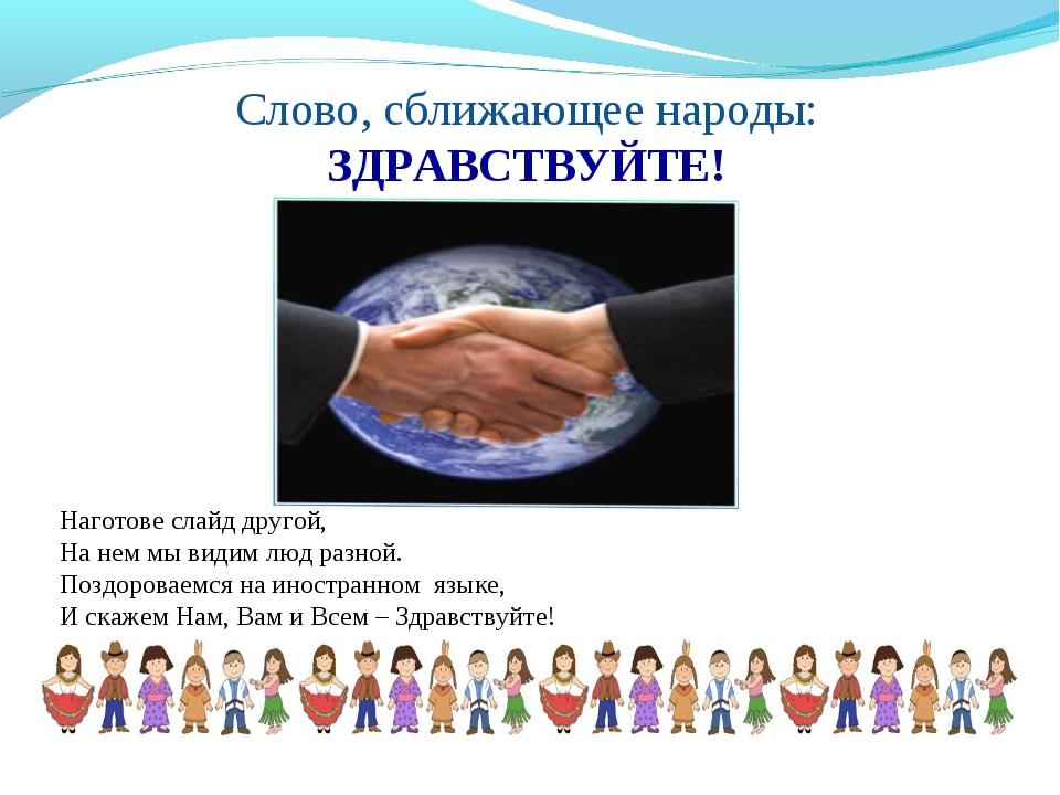 Слово, сближающее народы: ЗДРАВСТВУЙТЕ! Наготове слайд другой, На нем мы види...