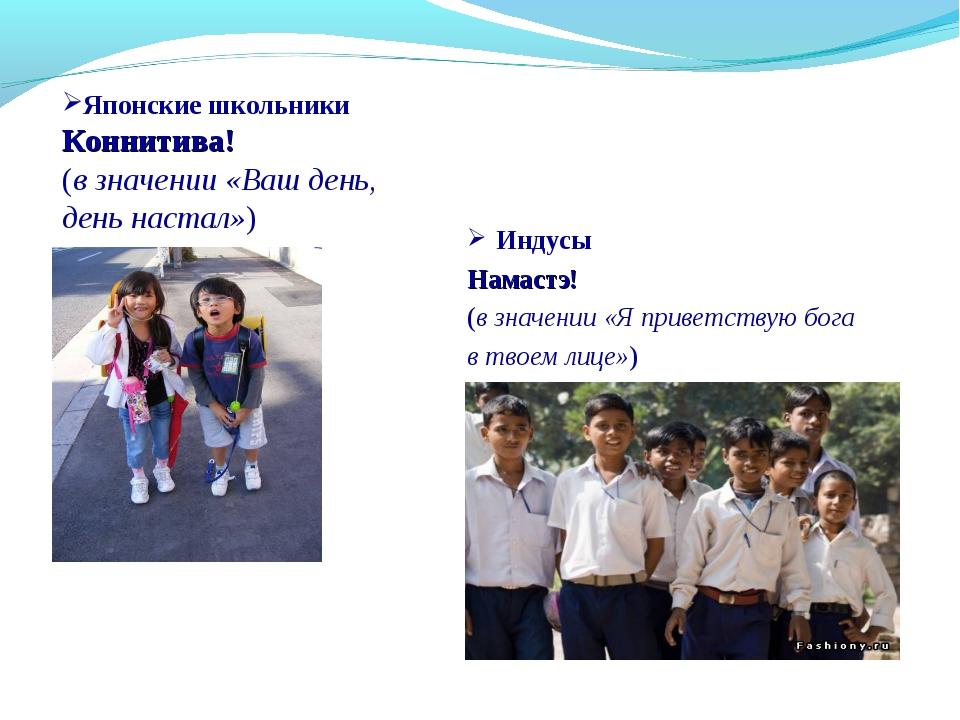 Индусы Намастэ! (в значении «Я приветствую бога в твоем лице») Японские школь...