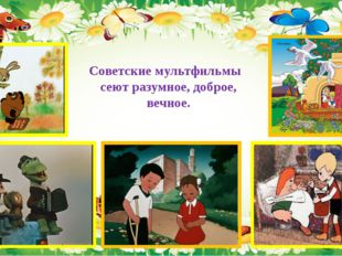 Советские мультфильмы сеют разумное, доброе, вечное.