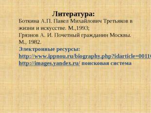 Боткина А.П. Павел Михайлович Третьяков в жизни и искусстве. М.,1993; Грязнов
