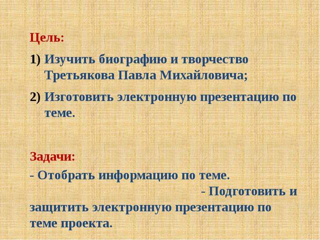 Цель: Изучить биографию и творчество Третьякова Павла Михайловича; Изготовить...