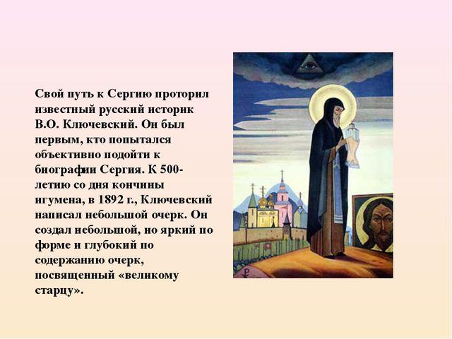 Свой путь к Сергию проторил известный русский историк В.О. Ключевский. Он был...