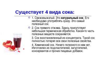 Существует 4 вида сока: 1. Свежевыжатый. Этонатуральный сок. Его необходимо