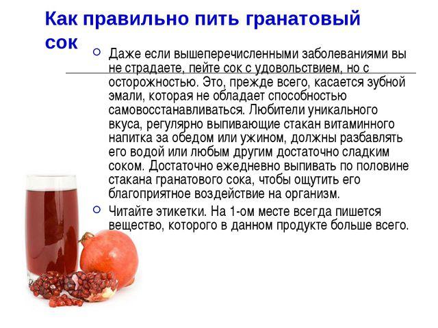 Как правильно пить гранатовый сок Даже если вышеперечисленными заболеваниями...