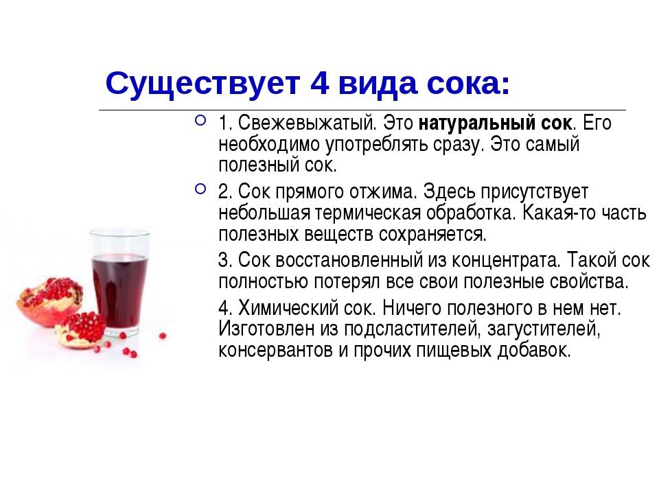 Существует 4 вида сока: 1. Свежевыжатый. Этонатуральный сок. Его необходимо...