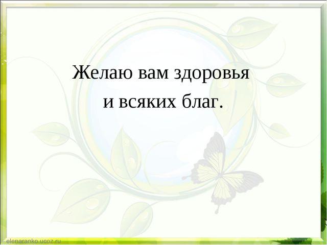 Желаю вам здоровья и всяких благ.