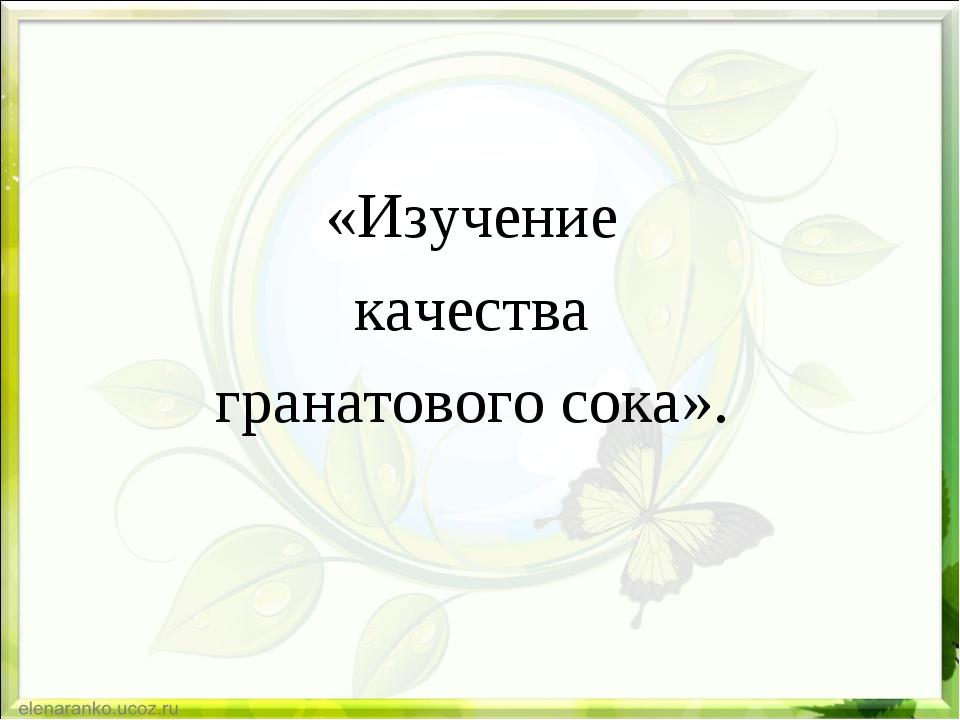 «Изучение качества гранатового сока».