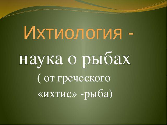 Ихтиология - наука о рыбах ( от греческого «ихтис» -рыба)