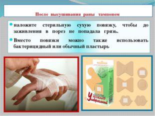 После высушивания раны тампоном наложите стерильную сухую повязку, чтобы до з