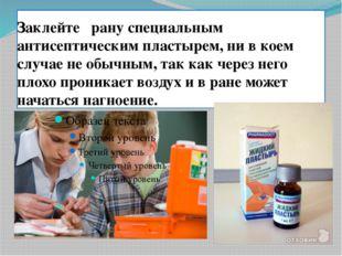 Заклейте рану специальным антисептическим пластырем, ни в коем случае не обыч