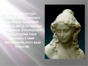 Слово «скульптура» первоначально означало высекание, вырубание (ваяние) фигур